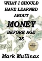 What I Should Have Learned About Money Before Age 25 ebook by Mark Mullinax