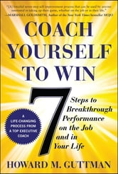 Coach Yourself to Win: 7 Steps to Breakthrough Performance on the Job and In Your Life ebook by Guttman