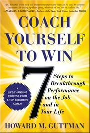 Coach Yourself to Win: 7 Steps to Breakthrough Performance on the Job and In Your Life ebook by Howard Guttman