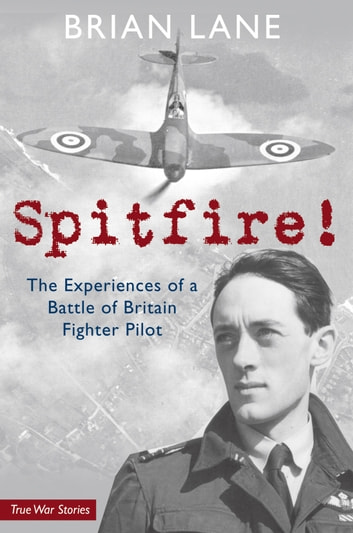 Spitfire! - The Experiences of a Battle of Britain Fighter Pilot ebook by Brian Lane