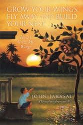Grow Your Wings, Fly Away and Build Your Nest ebook by John Jakasal