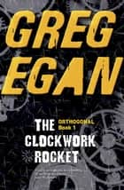 The Clockwork Rocket - Orthogonal Book One ebook by Greg Egan