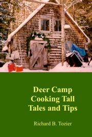 Deer Camp Cooking Tall Tales and Tips ebook by Richard B. Tozier