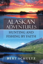 Alaskan Adventures—Hunting and Fishing by Faith ebook by Bert Schultz
