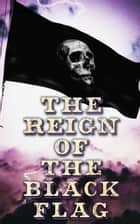 The Reign of the Black Flag - 80+ Novels, Stories, Legends & History of the True Buccaneers ebook by Robert Louis Stevenson, Jack London, Arthur Conan Doyle,...