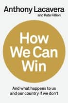 How We Can Win - And What Happens to Us and Our Country If We Don't eBook by Anthony Lacavera, Kate Fillion