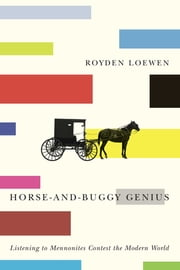 Horse-and-Buggy Genius - Listening to Mennonites Contest the Modern World ebook by Royden Loewen