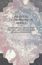 Dr David Livingstone in Africa - A Historical Article on the Life and Expeditions of Dr Livingstone ebook by Anon.