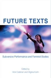 Future Texts: Subversive Performance and Feminist Bodies ebook by Callahan, Vicki