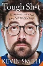 Tough Sh*t: Life Advice from a Fat, Lazy Slob Who Did Good ebook by Kevin Smith