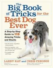 The Big Book of Tricks for the Best Dog Ever - A Step-by-Step Guide to 118 Amazing Tricks and Stunts eBook by Larry Kay, Chris Perondi
