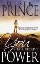 You Shall Receive Power - Receiving the Presence of the Holy Spirit into Your Life ebook by Derek Prince