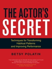 The Actor's Secret - Techniques for Transforming Habitual Patterns and Improving Performance ebook by Betsy Polatin