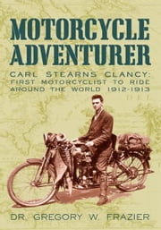MOTORCYCLE ADVENTURER - Carl Stearns Clancy: First Motorcyclist To Ride Around The World 1912-1913 ebook by Dr. Gregory W. Frazier