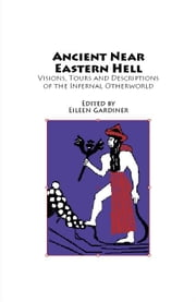 Ancient Near Eastern Hell: Visions, Tours and Descriptions of the Infernal Otherworld from Hell-On-Line.Org ebook by Gardiner, Eileen