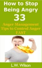How to Stop Being Angry - 33 Anger Management Tips to Control Anger FAST - anger, anger management, anger control, stop being angry, stop being angry,, #1 ebook by L.W. Wilson