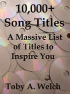 10,000+ Song Titles: A Massive List of Titles to Inspire You ebook by Toby Welch
