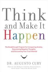 Think and Make It Happen - The Breakthrough Program for Conquering Anxiety, Overcoming Negative Thoughts, and Discovering Your True Potential ebook by Augusto Cury
