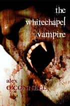 The Whitechapel Vampire ebook by Alex O'Connell