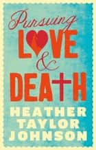 Pursuing Love and Death ebook by Heather Taylor Johnson