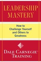 Leadership Mastery - How to Challenge Yourself and Others to Greatness ebook by Dale Carnegie Training