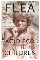 Acid for the Children - A Memoir e-bok by Flea, Patti Smith