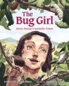 The Bug Girl - Maria Merian's Scientific Vision ebook by Sarah Glenn Marsh, Filippo Vanzo