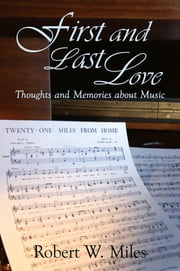 First and Last Love - Thoughts and Memories about Music ebook by Robert W. Miles