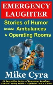 Emergency Laughter - Stories of Humor Inside Ambulances and Operating Rooms ebook by Mike Cyra