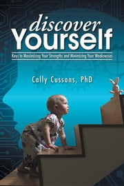 Discover Yourself - Keys to Maximizing Your Strengths and Minimizing Your Weaknesses ebook by Cally Cussons, PhD