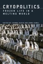Cryopolitics - Frozen Life in a Melting World ebook by Joanna Radin, Emma Kowal, Michael Bravo,...