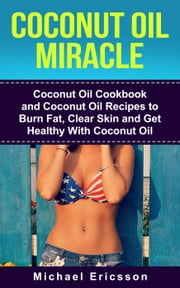 Coconut Oil Miracle: Coconut Oil Cookbook and Coconut Oil Recipes to Burn Fat, Clear Skin and Get Healthy With Coconut Oil ebook by Dr. Michael Ericsson