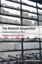 The Material Imagination - Reveries on Architecture and Matter ebook by Matthew Mindrup