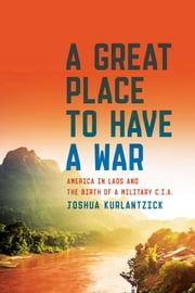 A Great Place to Have a War - America in Laos and the Birth of a Military CIA ebook by Joshua Kurlantzick