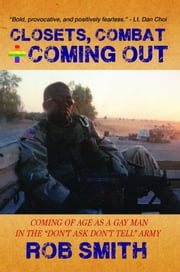"Closets, Combat, and Coming Out - Coming of Age as a Gay Man in the ""Don't Ask, Don't Tell"" Army ebook by Rob Smith"