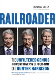 RAILROADER - The Unfiltered Genius and Controversy of Four-Time CEO Hunter Harrison ebook by Howard Green