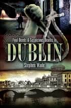 Foul Deeds & Suspicious Deaths In Dublin ebook by Stephen Wade