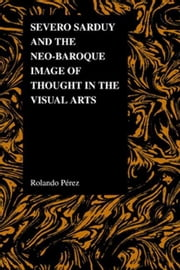Severo Sarduy and the Neo-Baroque Image of Thought in the Visual Arts ebook by Perez, Rolando