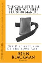The Complete Bible Studies for Belts Training Manual: Get Discipled and Defend Your Faith - Christian Martial Arts Ministry Bible Studies, #8 ebook by John Blackman