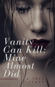 Vanity Can Kill: Mine Almost Did ebook by Christie Hambright