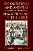 500 Questions and Answers on the Black Presence in the Bible ebook by Julian Johnson