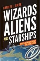 Wizards, Aliens, and Starships ebook by Charles L. Adler