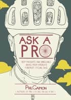 Ask a Pro - Deep Thoughts and Unreliable Advice from America's Foremost Cycling Sage ebook by Phil Gaimon