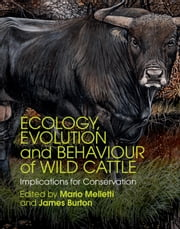 Ecology, Evolution and Behaviour of Wild Cattle - Implications for Conservation ebook by Dr Mario Melletti,James Burton