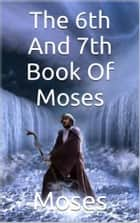 Sixth and Seventh Book Of Moses ebook by Moses