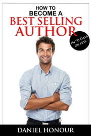 How To Become A Best Selling Author In 90 Days or Less ebook by Daniel Honour