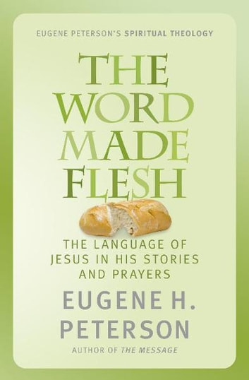 The Word Made Flesh - The language of Jesus in his stories and prayers ebook by Eugene Peterson