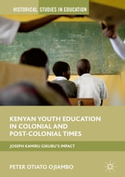 Kenyan Youth Education in Colonial and Post-Colonial Times - Joseph Kamiru Gikubu's Impact ebook by Peter Otiato Ojiambo