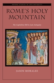 Rome's Holy Mountain - The Capitoline Hill in Late Antiquity ebook by Jason Moralee