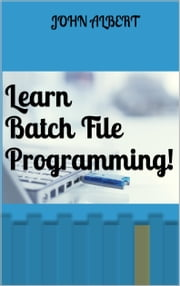 Learn Batch File Programming! ebook by John Albert